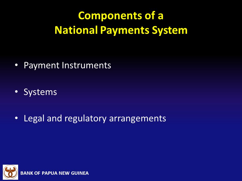 BANK OF PAPUA NEW GUINEA Components of a National Payments System Payment Instruments Systems Legal and regulatory arrangements