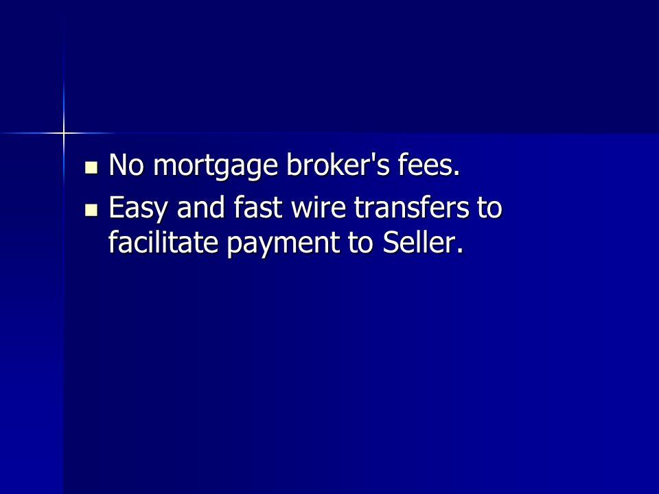 No mortgage broker's fees. No mortgage broker's fees. Easy and fast wire transfers to facilitate payment to Seller. Easy and fast wire transfers to fa