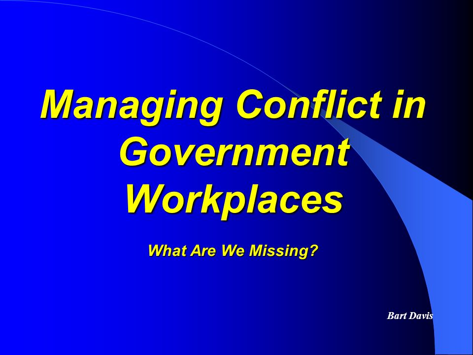 Managing Conflict in Government Workplaces What Are We Missing? Bart Davis