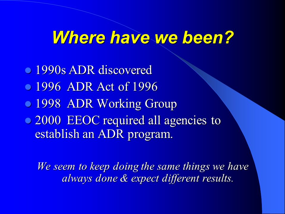 Where have we been? 1990s ADR discovered 1990s ADR discovered 1996 ADR Act of 1996 1996 ADR Act of 1996 1998 ADR Working Group 1998 ADR Working Group