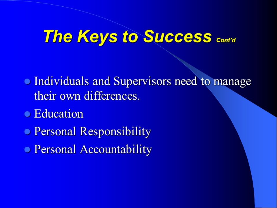 The Keys to Success Contd Individuals and Supervisors need to manage their own differences. Individuals and Supervisors need to manage their own diffe