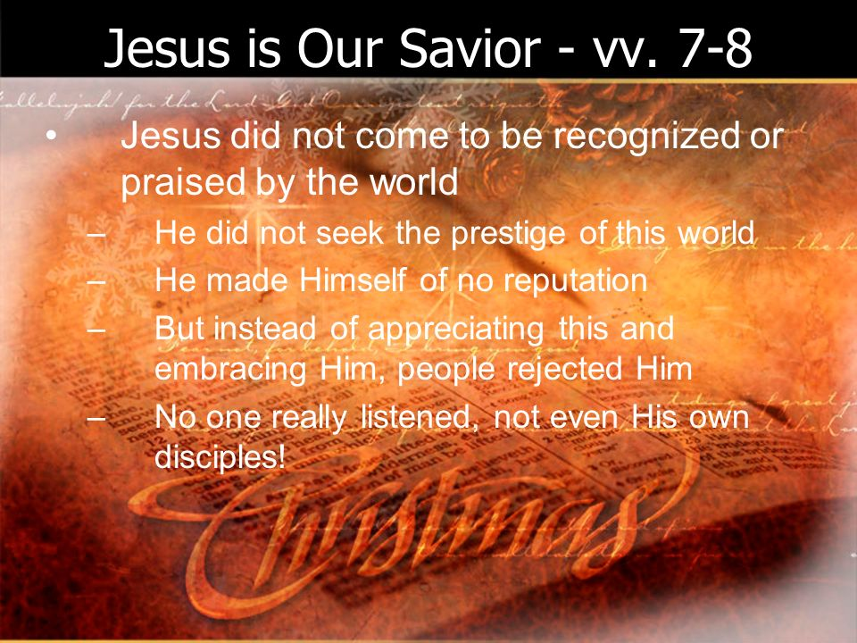 Jesus is Our Savior - vv. 7-8 Jesus did not come to be recognized or praised by the world –He did not seek the prestige of this world –He made Himself
