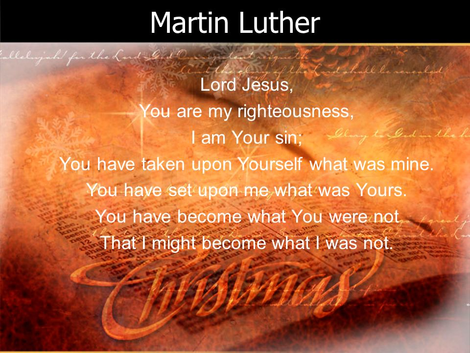 Martin Luther Lord Jesus, You are my righteousness, I am Your sin; You have taken upon Yourself what was mine. You have set upon me what was Yours. Yo