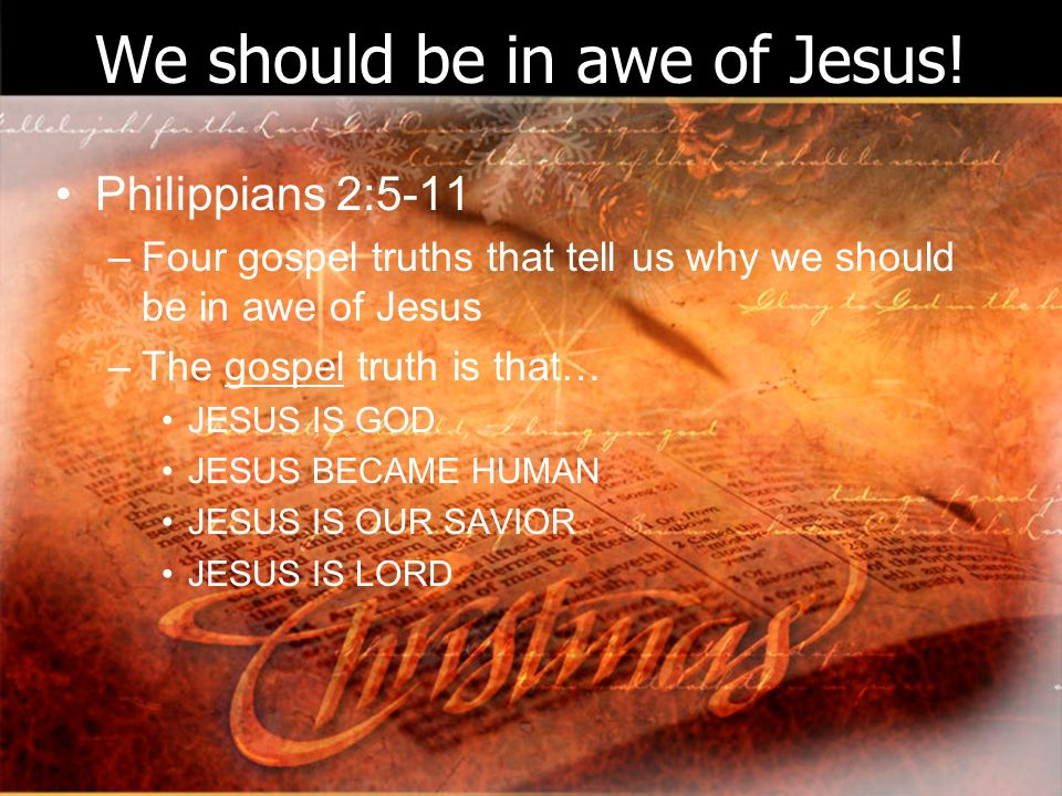 We should be in awe of Jesus! Philippians 2:5-11 –Four gospel truths that tell us why we should be in awe of Jesus –The gospel truth is that… JESUS IS