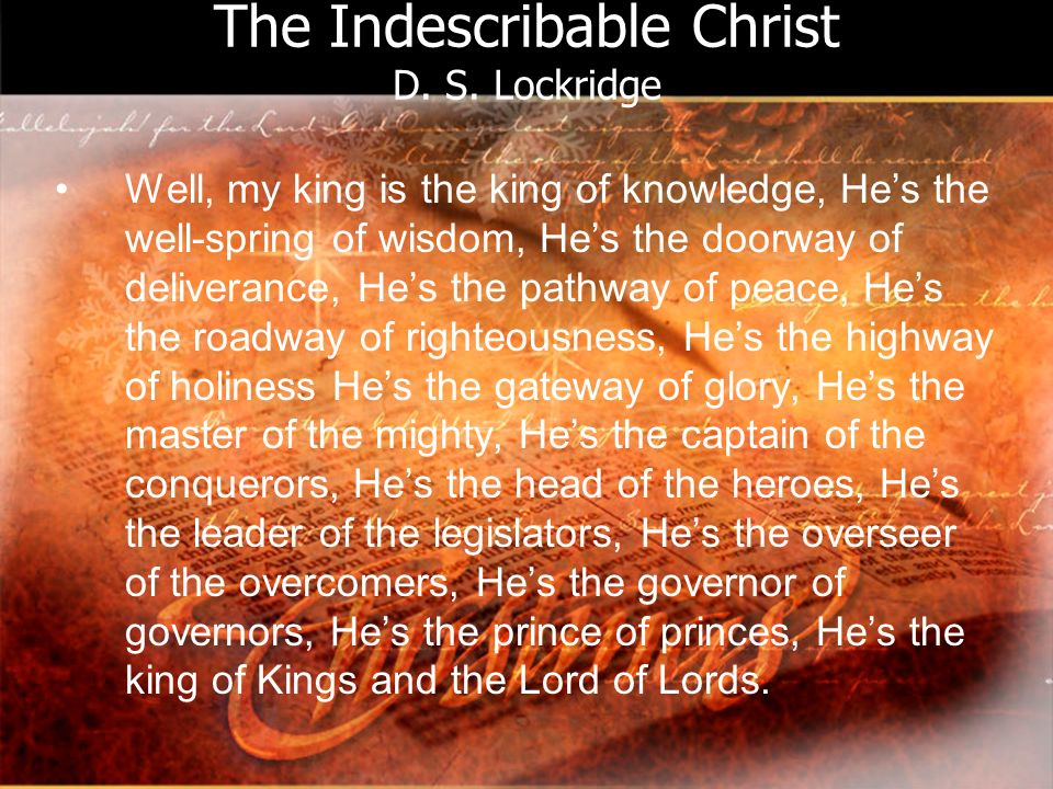 The Indescribable Christ D. S. Lockridge Well, my king is the king of knowledge, Hes the well-spring of wisdom, Hes the doorway of deliverance, Hes th