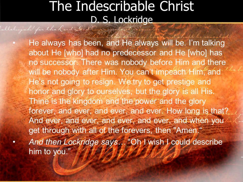 The Indescribable Christ D. S. Lockridge He always has been, and He always will be.