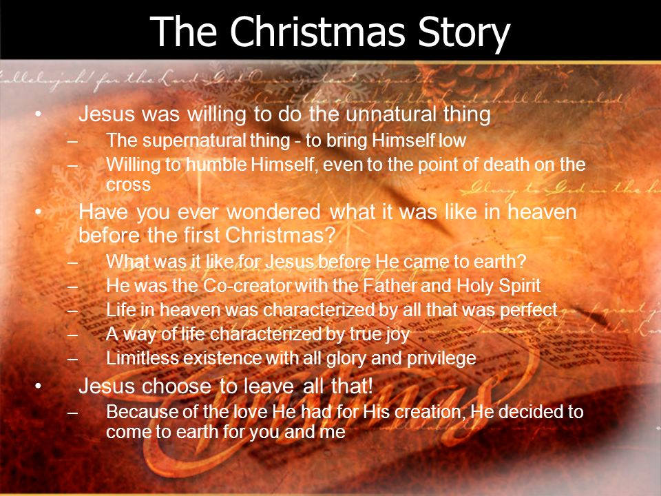 The Christmas Story Jesus was willing to do the unnatural thing –The supernatural thing - to bring Himself low –Willing to humble Himself, even to the point of death on the cross Have you ever wondered what it was like in heaven before the first Christmas.