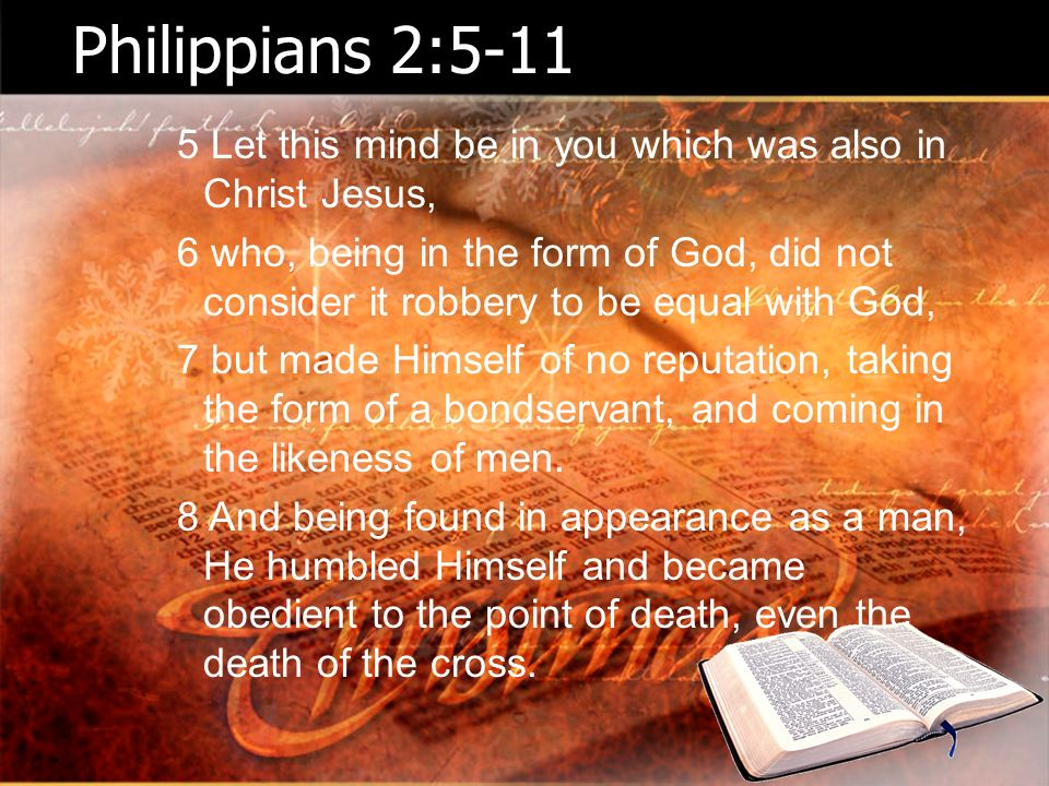 Philippians 2:5-11 5 Let this mind be in you which was also in Christ Jesus, 6 who, being in the form of God, did not consider it robbery to be equal with God, 7 but made Himself of no reputation, taking the form of a bondservant, and coming in the likeness of men.