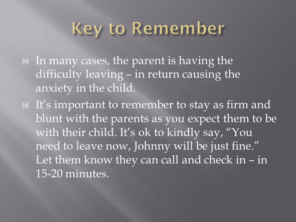 In many cases, the parent is having the difficulty leaving – in return causing the anxiety in the child.