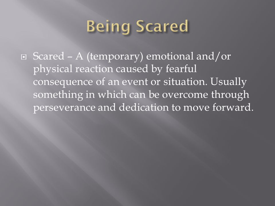 Scared – A (temporary) emotional and/or physical reaction caused by fearful consequence of an event or situation.