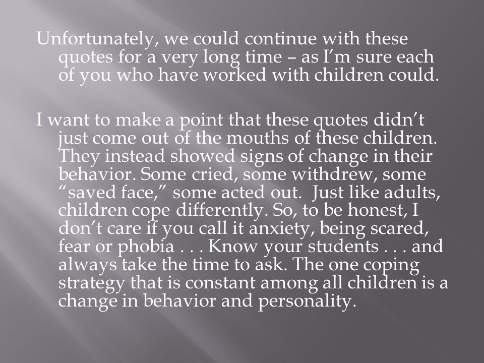Unfortunately, we could continue with these quotes for a very long time – as Im sure each of you who have worked with children could.