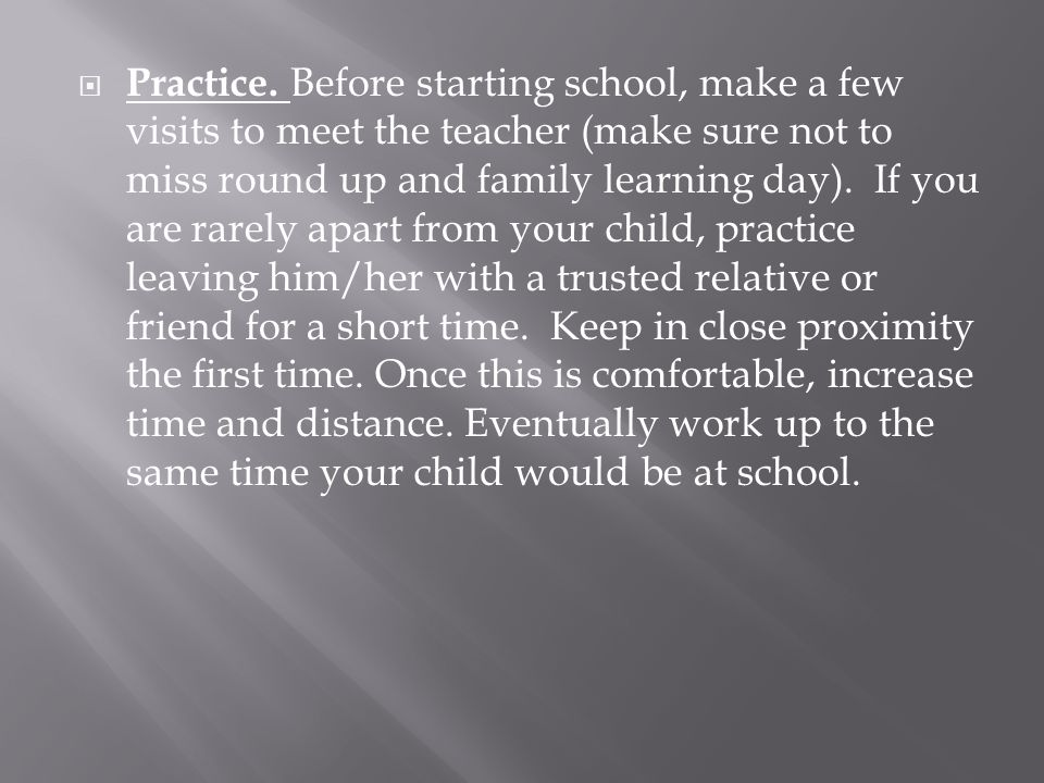 Practice. Before starting school, make a few visits to meet the teacher (make sure not to miss round up and family learning day). If you are rarely ap