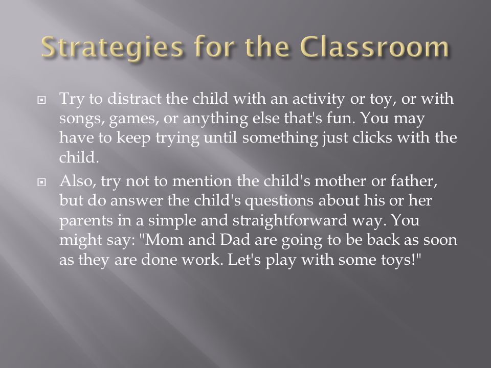 Try to distract the child with an activity or toy, or with songs, games, or anything else that s fun.