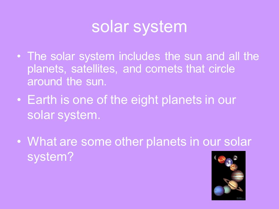 solar system The solar system includes the sun and all the planets, satellites, and comets that circle around the sun. Earth is one of the eight plane