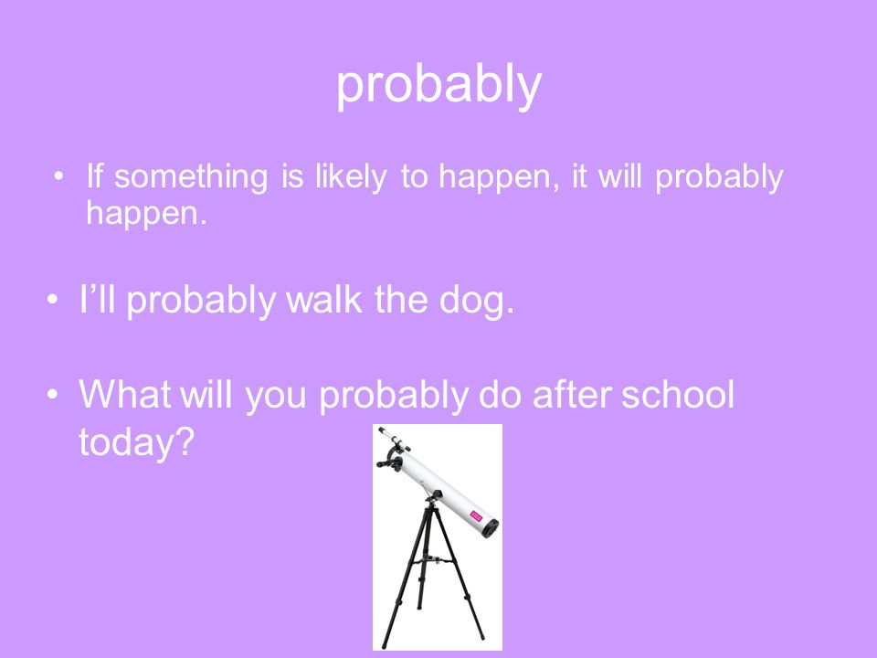 probably If something is likely to happen, it will probably happen. Ill probably walk the dog. What will you probably do after school today?