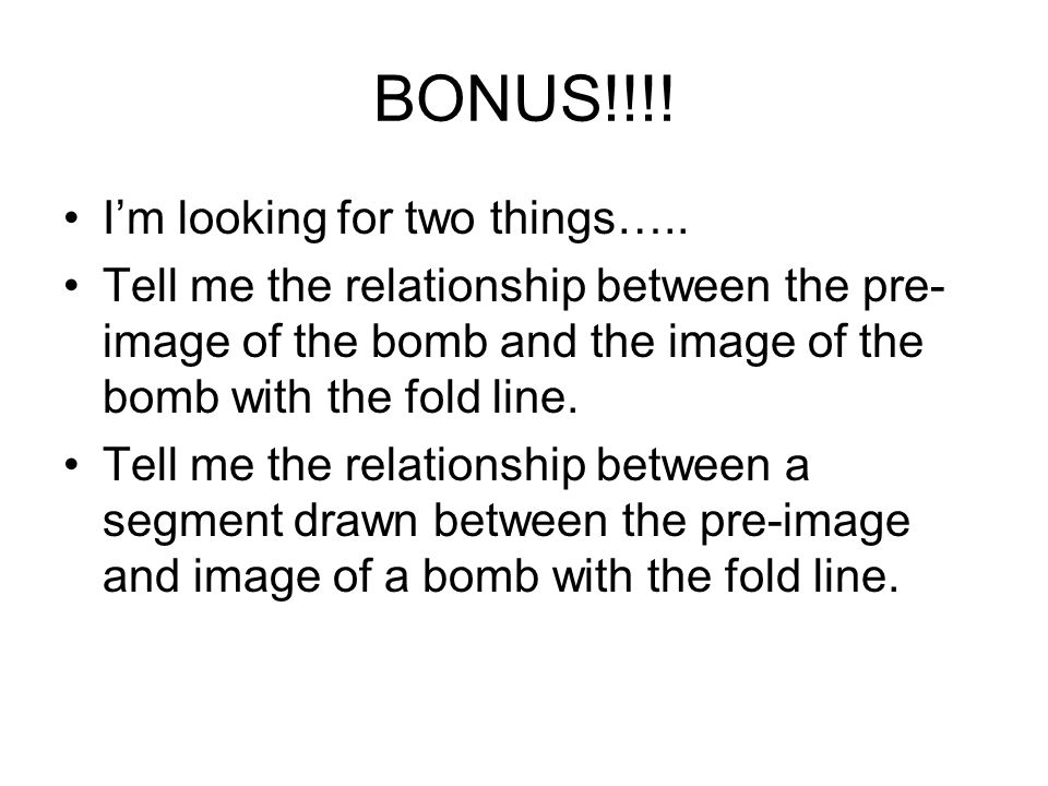 BONUS!!!! Im looking for two things….. Tell me the relationship between the pre- image of the bomb and the image of the bomb with the fold line. Tell