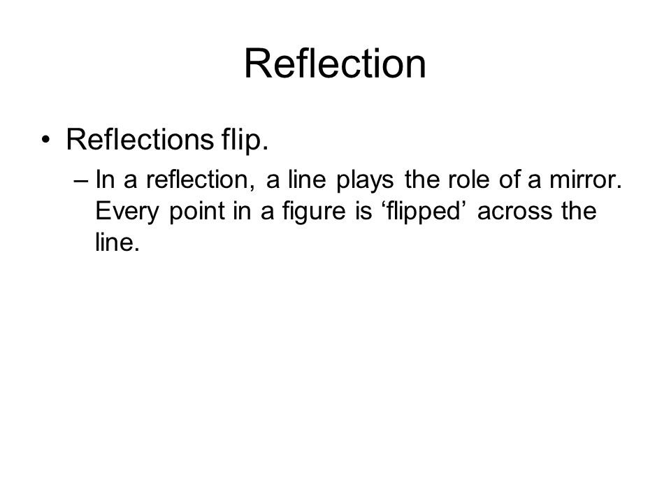 Reflection Reflections flip. –In a reflection, a line plays the role of a mirror. Every point in a figure is flipped across the line.