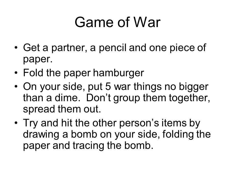 Game of War Get a partner, a pencil and one piece of paper. Fold the paper hamburger On your side, put 5 war things no bigger than a dime. Dont group