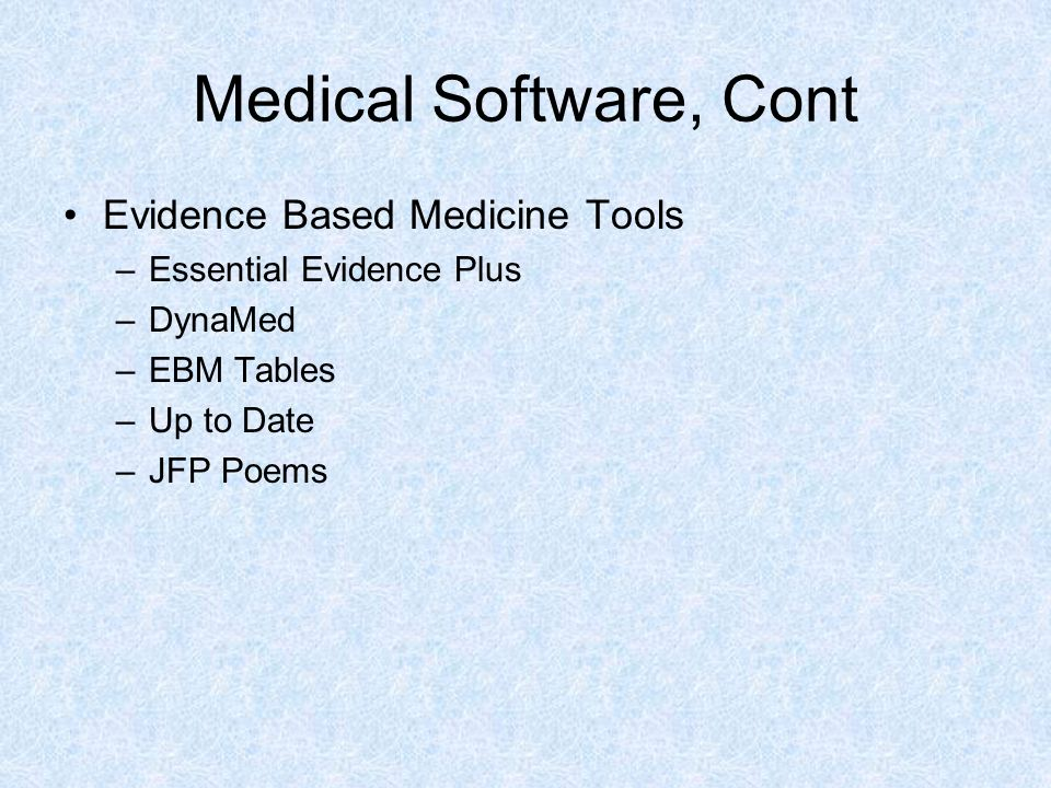 Medical Software, Cont Evidence Based Medicine Tools –Essential Evidence Plus –DynaMed –EBM Tables –Up to Date –JFP Poems