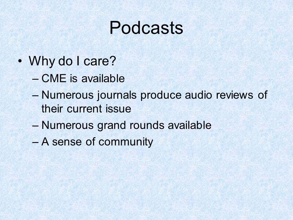 Podcasts Why do I care? –CME is available –Numerous journals produce audio reviews of their current issue –Numerous grand rounds available –A sense of