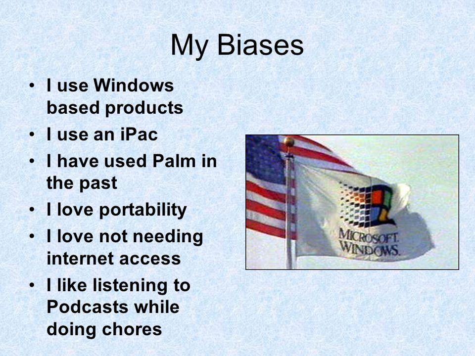 My Biases I use Windows based products I use an iPac I have used Palm in the past I love portability I love not needing internet access I like listeni