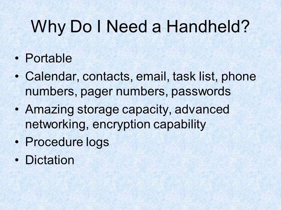 Why Do I Need a Handheld? Portable Calendar, contacts, email, task list, phone numbers, pager numbers, passwords Amazing storage capacity, advanced ne