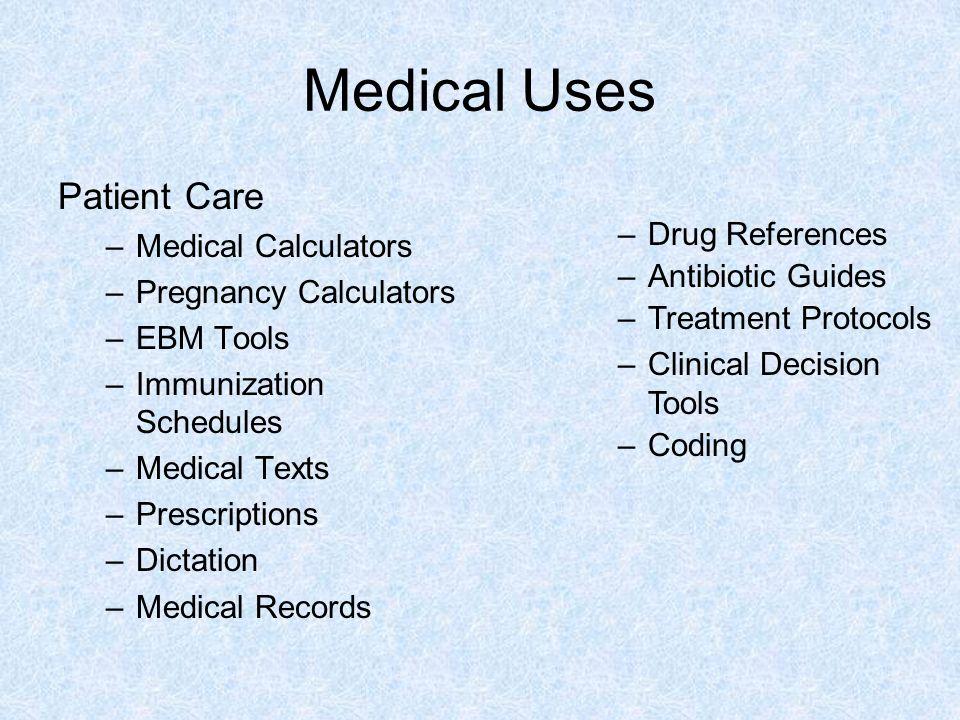 Medical Uses Patient Care –Medical Calculators –Pregnancy Calculators –EBM Tools –Immunization Schedules –Medical Texts –Prescriptions –Dictation –Med