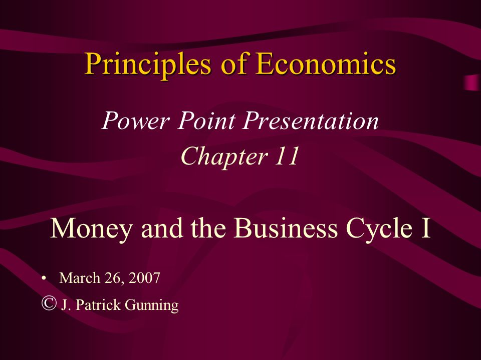 Principles of Economics Power Point Presentation Chapter 11 Money and the Business Cycle I March 26, 2007 © J. Patrick Gunning