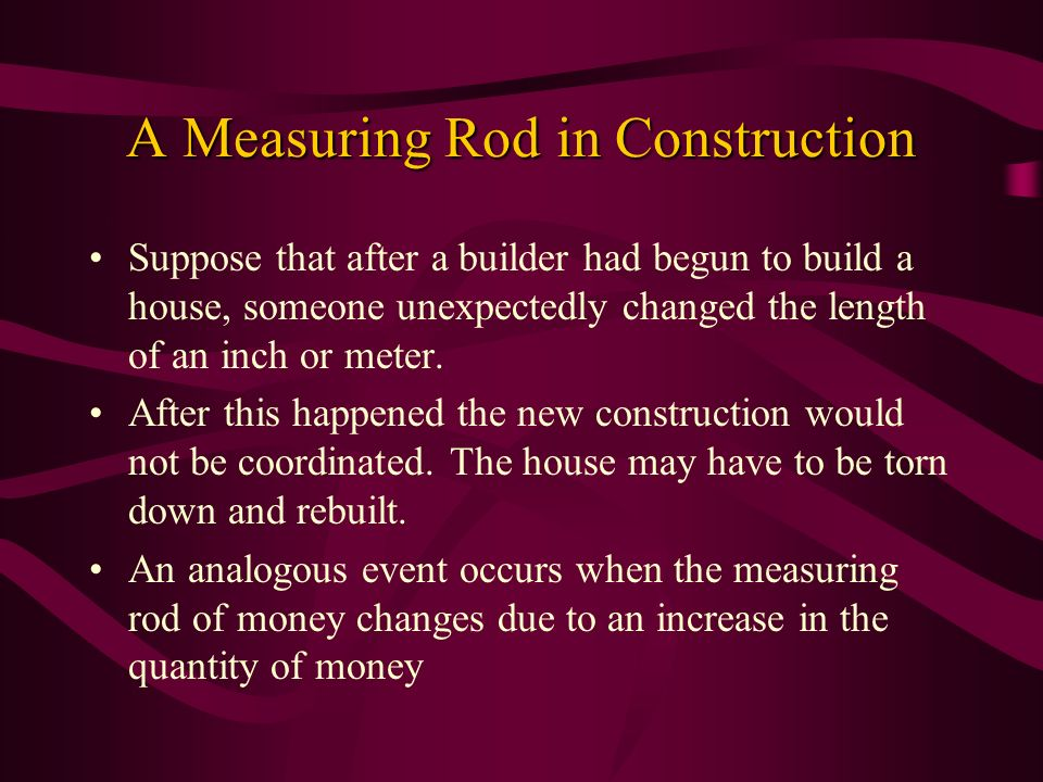 A Measuring Rod in Construction Suppose that after a builder had begun to build a house, someone unexpectedly changed the length of an inch or meter.