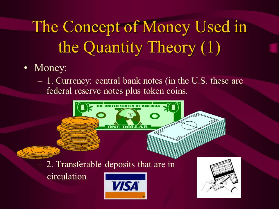 The Concept of Money Used in the Quantity Theory (1) Money: –1. Currency: central bank notes (in the U.S. these are federal reserve notes plus token c