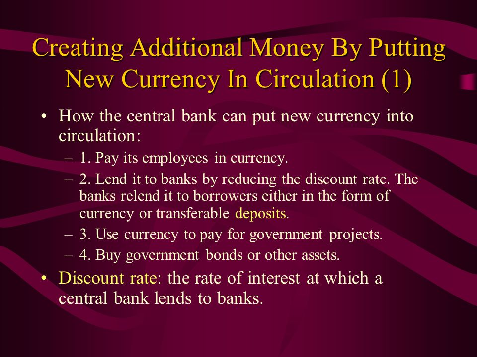 Creating Additional Money By Putting New Currency In Circulation (1) How the central bank can put new currency into circulation: –1. Pay its employees