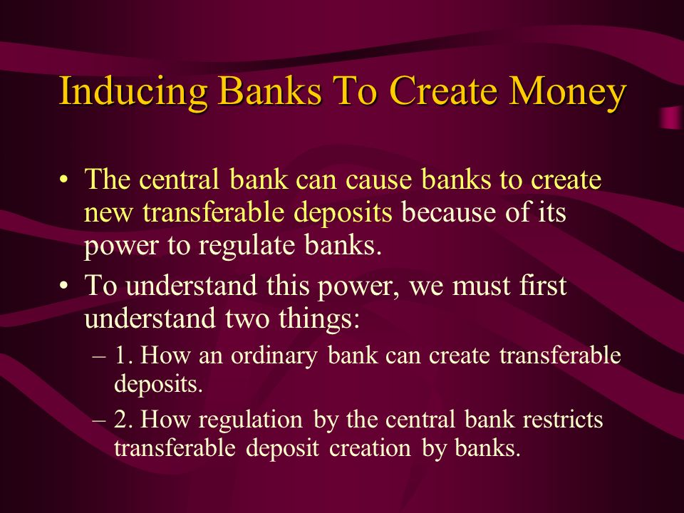 Inducing Banks To Create Money The central bank can cause banks to create new transferable deposits because of its power to regulate banks. To underst