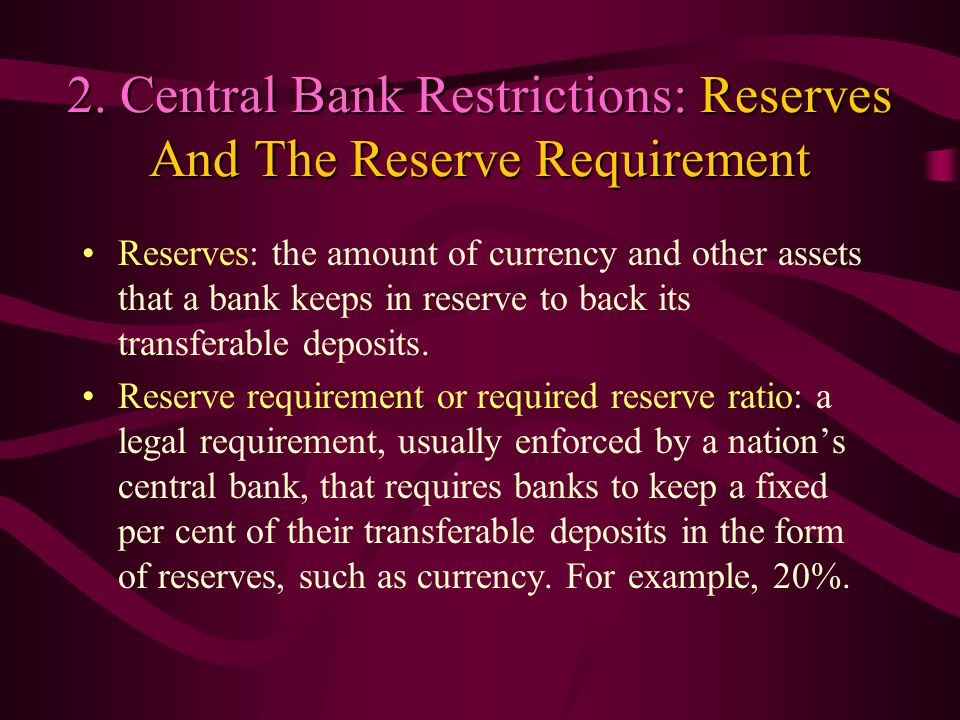 2. Central Bank Restrictions: Reserves And The Reserve Requirement Reserves: the amount of currency and other assets that a bank keeps in reserve to b