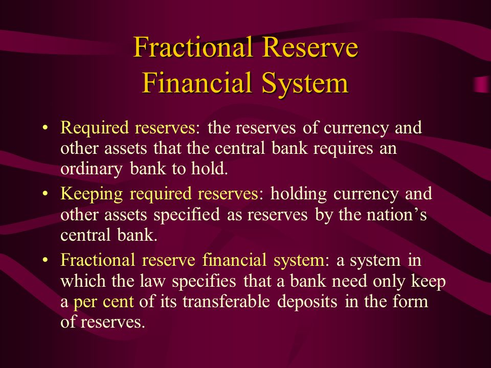 Fractional Reserve Financial System Required reserves: the reserves of currency and other assets that the central bank requires an ordinary bank to ho