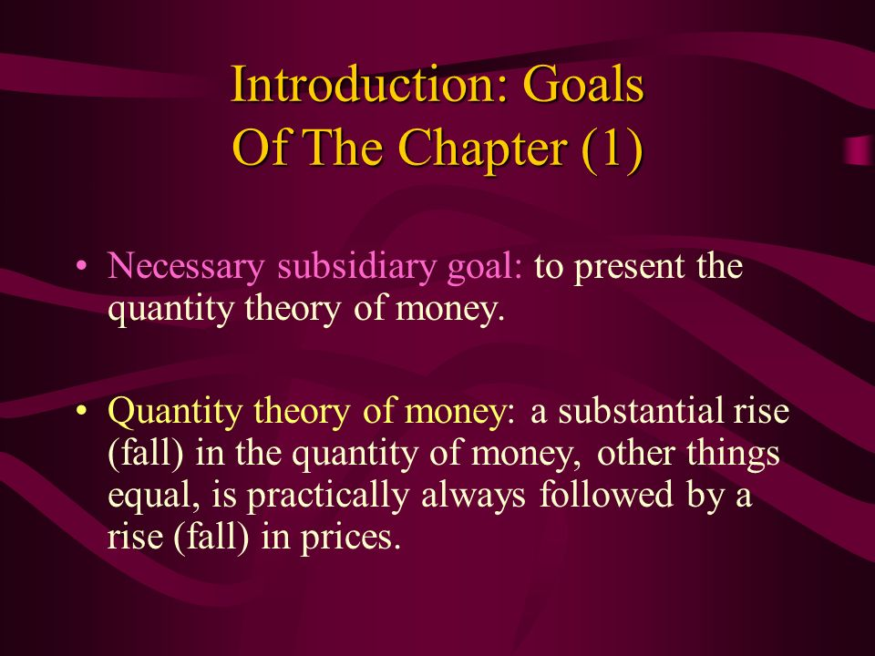 Introduction: Goals Of The Chapter (1) Necessary subsidiary goal: to present the quantity theory of money. Quantity theory of money: a substantial ris