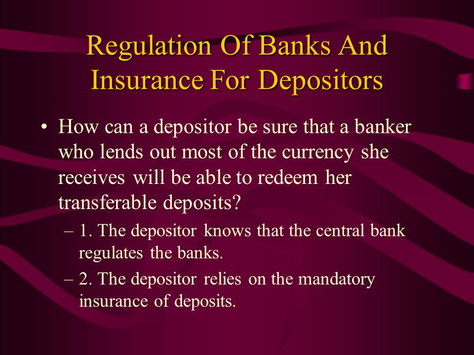 Regulation Of Banks And Insurance For Depositors How can a depositor be sure that a banker who lends out most of the currency she receives will be abl