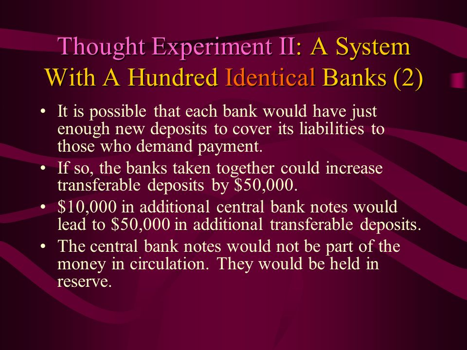 Thought Experiment II: A System With A Hundred Identical Banks (2) It is possible that each bank would have just enough new deposits to cover its liab