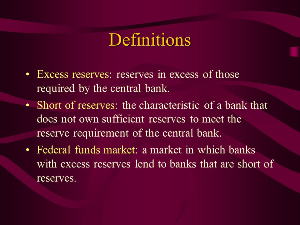 Definitions Excess reserves: reserves in excess of those required by the central bank. Short of reserves: the characteristic of a bank that does not o