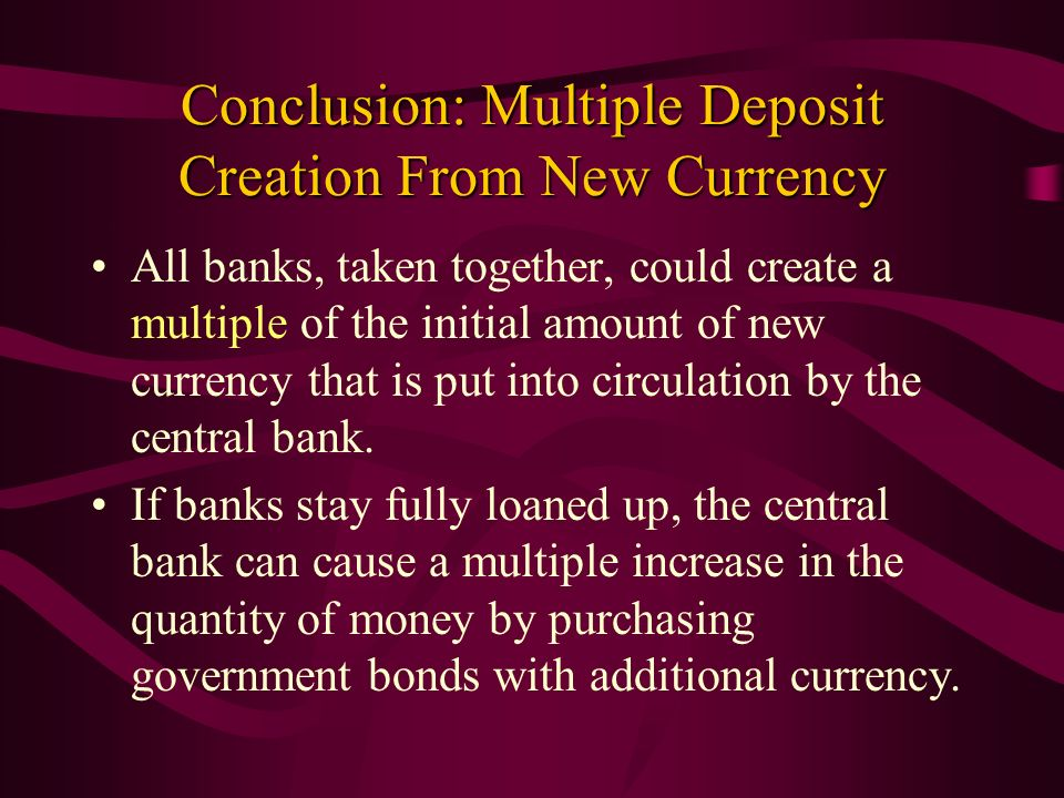 Conclusion: Multiple Deposit Creation From New Currency All banks, taken together, could create a multiple of the initial amount of new currency that
