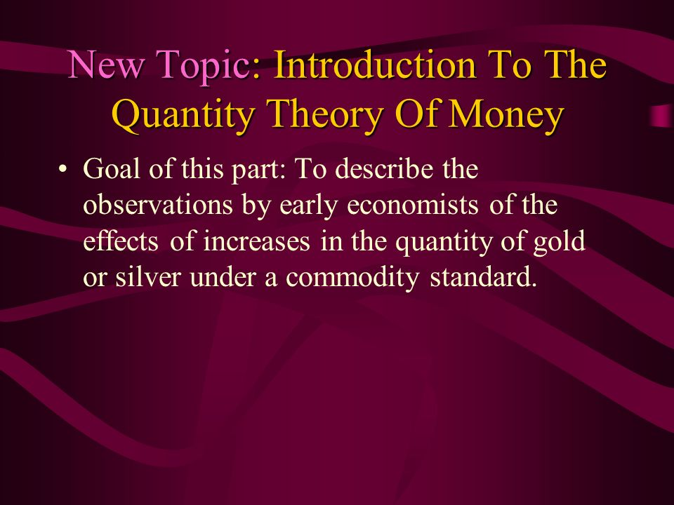 New Topic: Introduction To The Quantity Theory Of Money Goal of this part: To describe the observations by early economists of the effects of increase