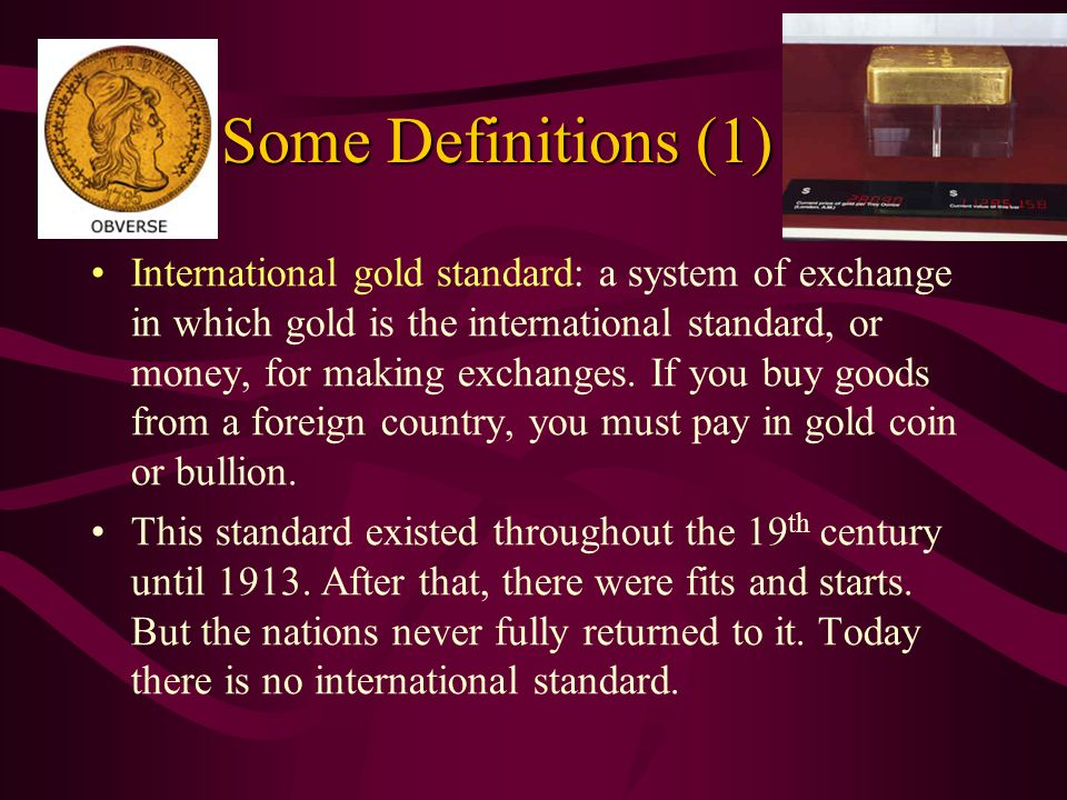Some Definitions (1) Some Definitions (1) International gold standard: a system of exchange in which gold is the international standard, or money, for