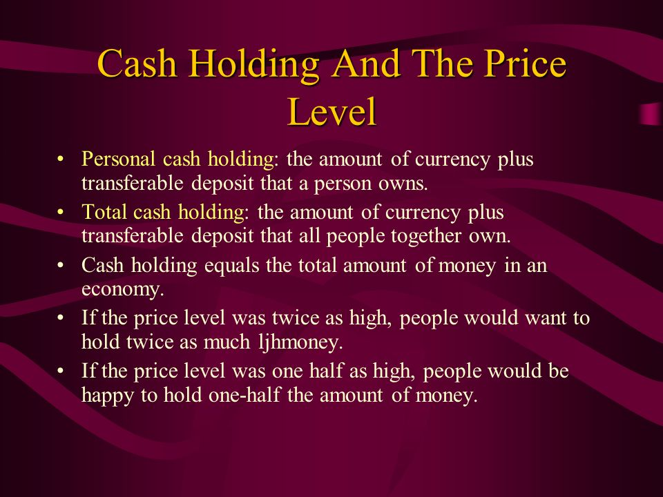 Cash Holding And The Price Level Personal cash holding: the amount of currency plus transferable deposit that a person owns. Total cash holding: the a