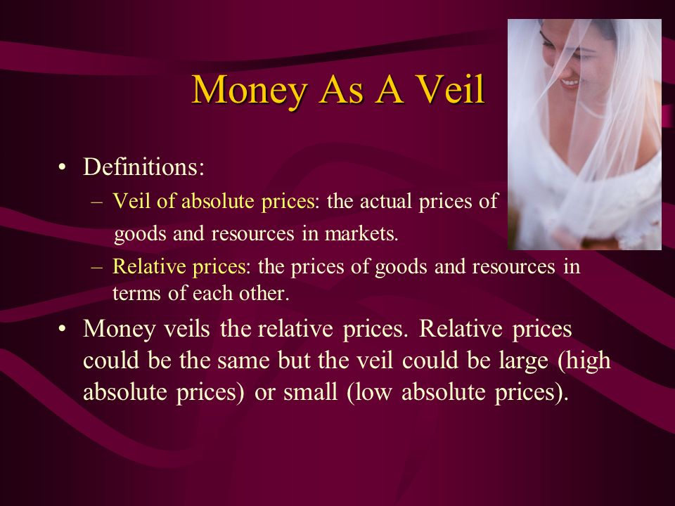Money As A Veil Definitions: –Veil of absolute prices: the actual prices of goods and resources in markets. –Relative prices: the prices of goods and