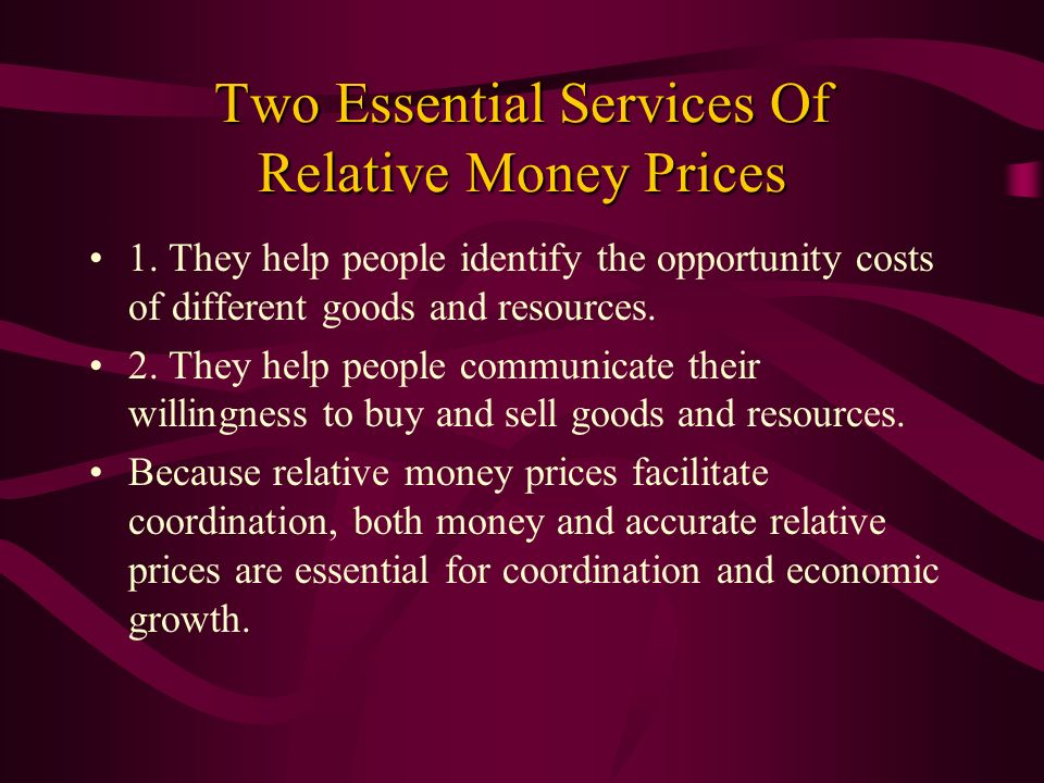 Two Essential Services Of Relative Money Prices 1. They help people identify the opportunity costs of different goods and resources. 2. They help peop