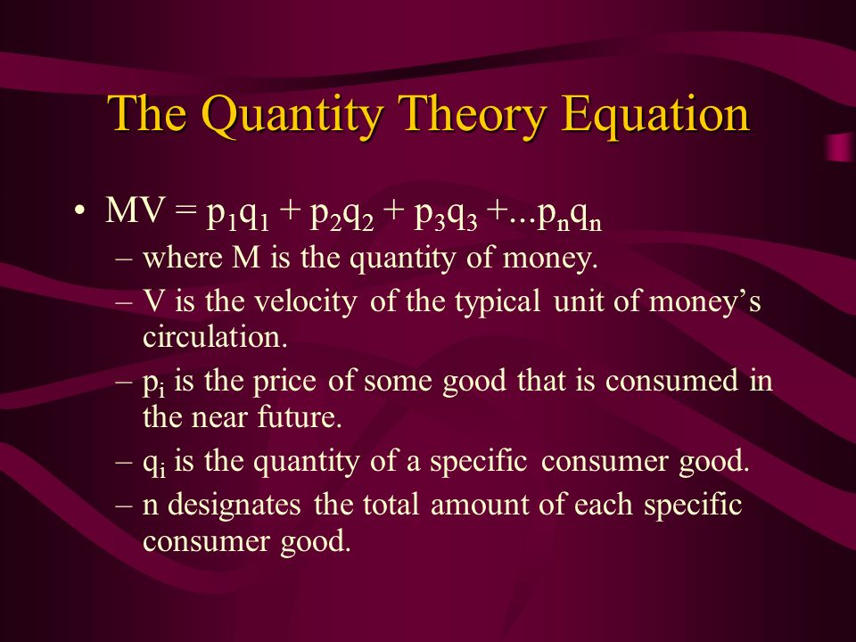 The Quantity Theory Equation MV = p 1 q 1 + p 2 q 2 + p 3 q 3 +...p n q n –where M is the quantity of money. –V is the velocity of the typical unit of