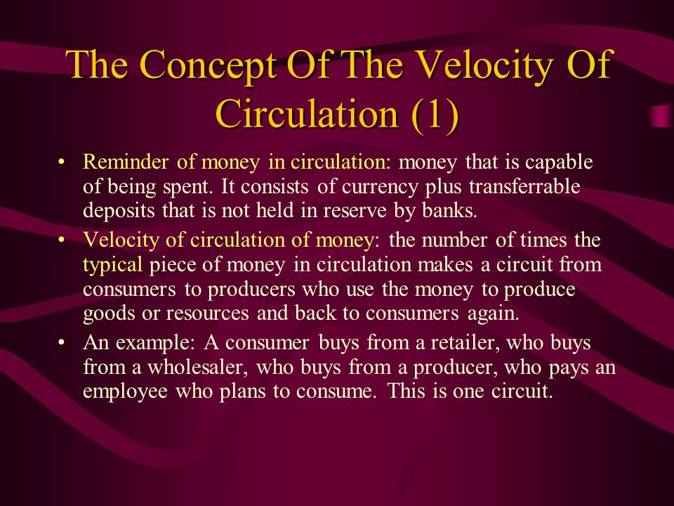 The Concept Of The Velocity Of Circulation (1) Reminder of money in circulation: money that is capable of being spent. It consists of currency plus tr