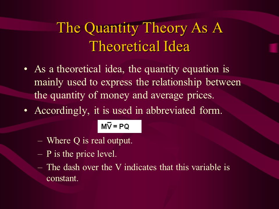 The Quantity Theory As A Theoretical Idea As a theoretical idea, the quantity equation is mainly used to express the relationship between the quantity