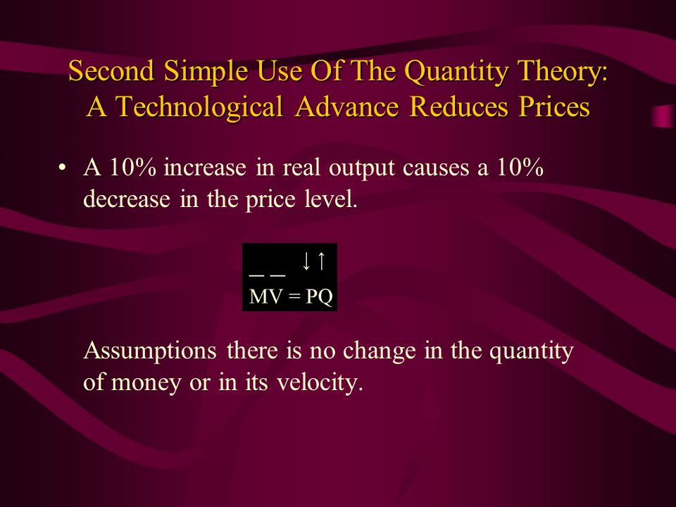 Second Simple Use Of The Quantity Theory: A Technological Advance Reduces Prices A 10% increase in real output causes a 10% decrease in the price leve