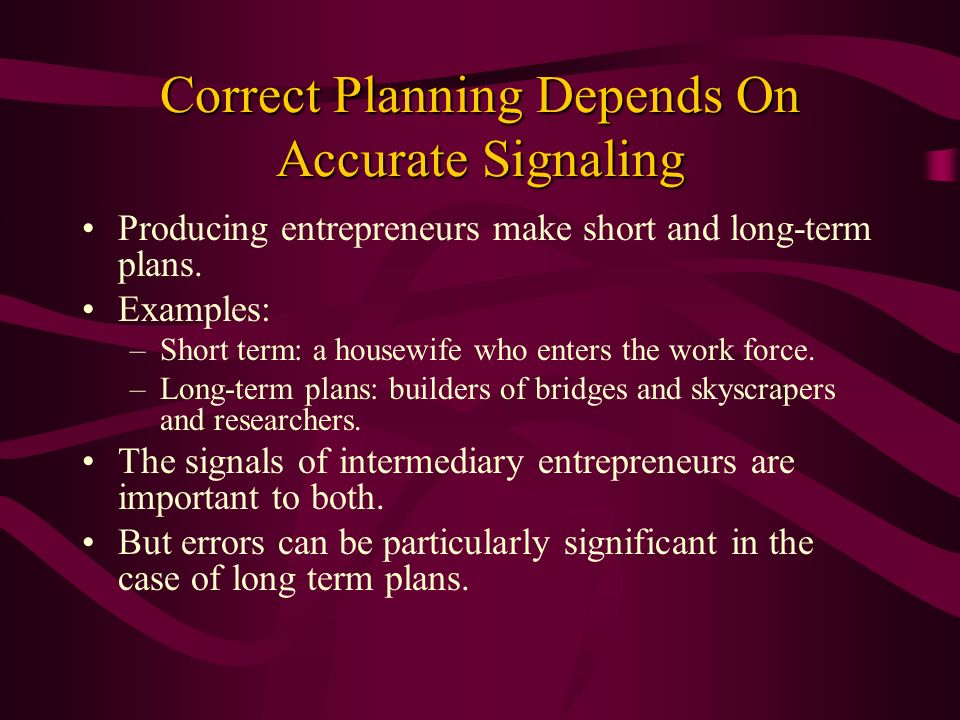Correct Planning Depends On Accurate Signaling Producing entrepreneurs make short and long-term plans. Examples: –Short term: a housewife who enters t