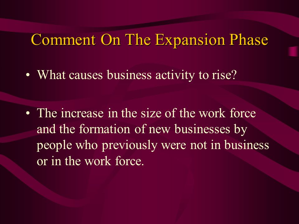 Comment On The Expansion Phase What causes business activity to rise? The increase in the size of the work force and the formation of new businesses b